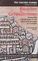 Ripartire da Gerusalemme. Predicazioni e un'antologia di testi per il pellegrinaggio in Terrasanta - Grampa P. Giacomo