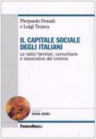 Il capitale sociale degli italiani. Le radici familiari, comunitarie e associative del civismo - Donati Pierpaolo, Tronca Luigi