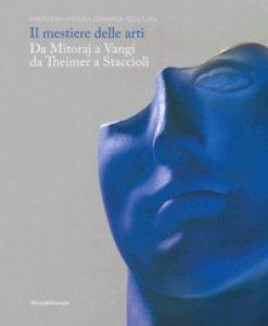 Copertina di 'Il mestiere delle arti. Da Mitoraj a Vangi, da Theimer a Staccioli. Catalogo della mostra (Ravenna, 16 febbraio-26 maggio 2019). Ediz. a colori'