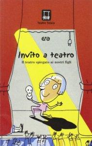 Copertina di 'Invito a teatro. Il teatro spiegato ai nostri figli'