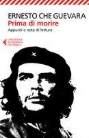 Prima di morire. Appunti e note di lettura - Guevara Ernesto