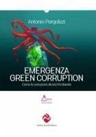 Emergenza green corruption. Come la corruzione divora l'ambiente - Pergolizzi Antonio