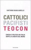 Cattolici, pacifisti, teocon. Chiesa e politica in Italia dopo la caduta del muro - Quagliariello Gaetano