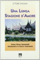 Una lunga stagione d'amore. Padre Pietro Spinabelli missionario in Cina e Indonesia - Fasolini Ettore