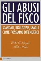 Gli abusi del fisco. Scandali, ingiustizie, sbagli. Come possiamo difenderci - D'Angelo Peter, Valle Fabio