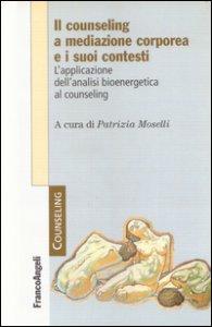 Copertina di 'Il counseling a mediazione corporea e i suoi contesti. L'analisi bioenergetica nelle relazioni di aiuto'