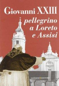 Copertina di 'Giovanni XXIII pellegrino a Loreto e Assisi'
