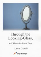 Through the looking-glass and what Alice found there - Carroll Lewis