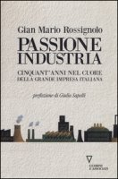 Passione industria. Cinquant'anni nel cuore della grande impresa italiana - Rossignolo G. Mario