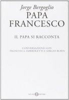 Papa Francesco. Il papa si racconta - Francesco (Jorge Mario Bergoglio), Francesca Ambrogetti, Sergio Rubin