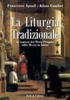 La liturgia tradizionale. Le ragioni del Motu Proprio sulla messa in latino - Agnoli Francesco, Gamber Klaus