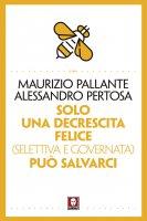 Solo una decrescita felice (selettiva e governata) può salvarci - Maurizio Pallante, Alessandro Pertosa