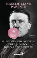 Il più grande artista del mondo dopo Adolf Hitler - Parente Massimiliano