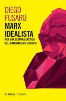 Marx idealista. Per una lettura eretica del materialismo storico - Fusaro Diego
