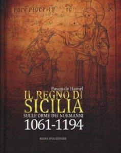 Copertina di 'Il Regno di Sicilia. Sulle orme dei normanni (1061-1194)'
