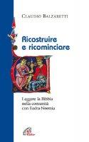 Ricostruire e ricominciare. Leggere la Bibbia nella comunità con Esdra-Neemia - Balzaretti Claudio