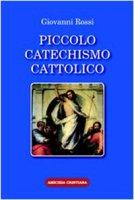 Piccolo catechismo cattolico - Rossi Giovanni