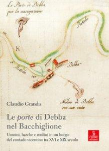 Copertina di 'Le «porte» di Debba nel Bacchiglione. Uomini, barche e mulini in un borgo del contado vicentino tra XVI e XIX secolo'