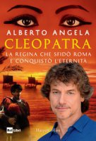 Cleopatra. La regina che sfidò Roma e conquistò l'eternità - Angela Alberto