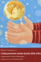 L' educazione come aiuto alla vita. Comprendere Maria Montessori - Montessori Mario M.