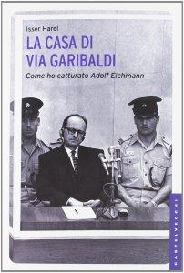 Copertina di 'Casa di via Garibaldi. Come ho catturato Adolf Eichmann. (La)'