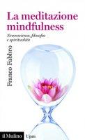 La meditazione mindfulness. Neuroscienze, filosofia e spiritualità - Fabbro Franco