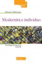Modernità e individuo. Sociologia dei processi culturali - Abbruzzese Salvatore