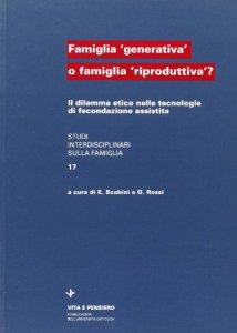 Copertina di 'Famiglia «Generativa» o famiglia «Riproduttiva»? Il dilemma etico nelle tecnologie di fecondazione assistita'