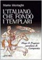 L'italiano che fondò i templari. Hugo de Paganis cavaliere di Campania - Moiraghi Mario