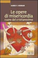 Le opere di misericordia, cuore del cristianesimo - Keenan James F.