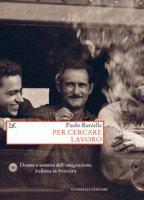 Per cercare lavoro. Donne e uomini dell'emigrazione italiana in Svizzera - Barcella Paolo