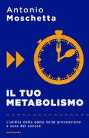 Il tuo metabolismo. L'utilità della dieta nella prevenzione e cura del cancro - Moschetta Antonio