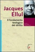 Il fondamento teologico del diritto - Ellul Jacques