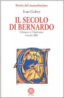 Il secolo di Bernardo. Citeaux e Clairvaux sec. XII - Gobry Ivan