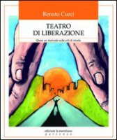 Teatro di liberazione. Quasi un manuale sulle arti di strada - Curcio Renato