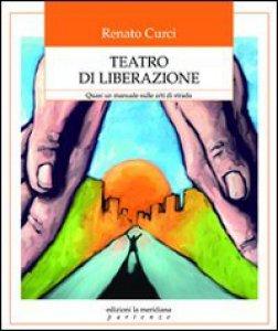 Copertina di 'Teatro di liberazione. Quasi un manuale sulle arti di strada'