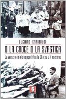 O la croce o la svastica. La vera storia dei rapporti tra la Chiesa e il nazismo - Garibaldi Luciano