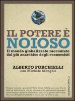 Il potere è noioso. Il mondo globalizzato raccontato dal più anarchico degli economisti - Forchielli Alberto, Mengoli Michele