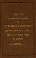 Storia del miracoloso simulacro di Nostra Signora della Fortuna che si venera nella chiesa dei santi Vittore e Carlo in Genova (rist. anast.)