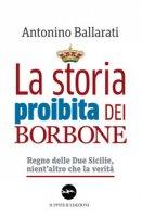 La storia proibita dei Borbone. Regno delle Due Sicilie, nient'altro che la verità - Ballarati Antonino