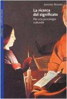 La ricerca del significato. Per una psicologia culturale - Bruner Jerome S.