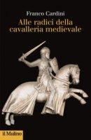 Alle origini della cavalleria medievale - Franco Cardini