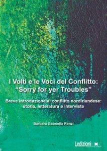 Copertina di 'I volti e le voci del conflitto: «Sorry for yer Troubles». Breve introduzione al conflitto nordirlandese: storia, letteratura e interviste'