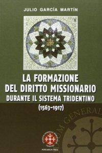 Copertina di 'La formazione del diritto missionario durante il sistema tridentino (1563-1917)'