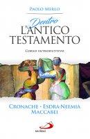 Dentro l'Antico Testamento - Cronache - Esdra - Neemia - Maccabei. Corso introduttivo - Paolo Merlo
