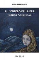 Sul sentiero della dea (segreti e confessioni) - Bertolozzi Maura