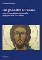Grammatica dell'umano. Linee di antropologia cristocentrica in prospettiva di etica sociale (Una) - Fortunato Morrone