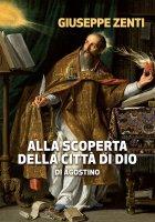 Alla scoperta della Città di Dio di Agostino - Giuseppe Zenti