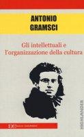 Gli intellettuali e l'organizzazione della cultura - Gramsci Antonio