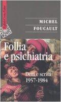 Follia e psichiatria. Detti e scritti 1957-1984 - Foucault Michel